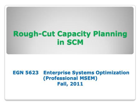 Rough-Cut Capacity Planning in SCM EGN 5623 Enterprise Systems Optimization (Professional MSEM) Fall, 2011.
