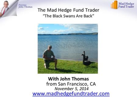 "The Mad Hedge Fund Trader ""The Black Swans Are Back"" With John Thomas from San Francisco, CA November 5, 2014 www.madhedgefundtrader.com www.madhedgefundtrader.com."