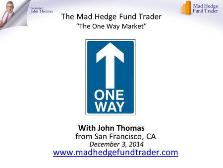 "The Mad Hedge Fund Trader ""The One Way Market"" With John Thomas from San Francisco, CA December 3, 2014 www.madhedgefundtrader.com www.madhedgefundtrader.com."