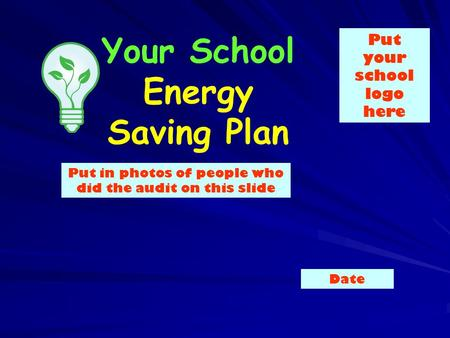 Your School Energy Saving Plan Put in photos of people who did the audit on this slide Put your school logo here Date.