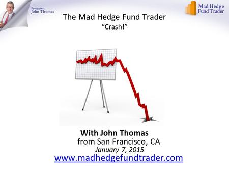 "The Mad Hedge Fund Trader ""Crash!"" With John Thomas from San Francisco, CA January 7, 2015 www.madhedgefundtrader.com www.madhedgefundtrader.com."