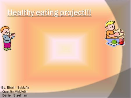 Healthy eating project!!! By: Efrain Saldaña Quentin Middletin Daniel Steelman.