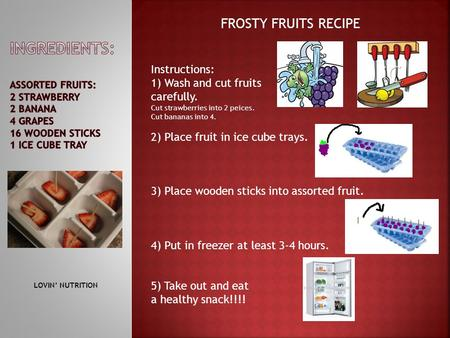 FROSTY FRUITS RECIPE Instructions: 1) Wash and cut fruits carefully. Cut strawberries into 2 peices. Cut bananas into 4. 2) Place fruit in ice cube trays.