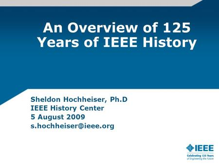 An Overview of 125 Years of IEEE History Sheldon Hochheiser, Ph.D IEEE History Center 5 August 2009