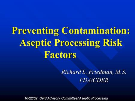 Preventing Contamination: Aseptic Processing Risk Factors Richard L. Friedman, M.S. FDA/CDER 10/22/02 OPS Advisory Committee/ Aseptic Processing.