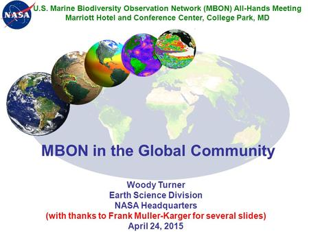 MBON in the Global Community Woody Turner Earth Science Division NASA Headquarters (with thanks to Frank Muller-Karger for several slides) April 24, 2015.