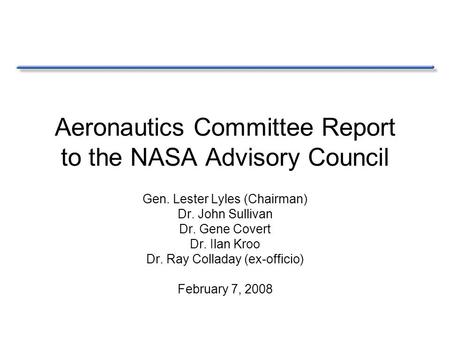 Aeronautics Committee Report to the NASA Advisory Council Gen. Lester Lyles (Chairman) Dr. John Sullivan Dr. Gene Covert Dr. Ilan Kroo Dr. Ray Colladay.