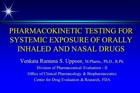PHARMACOKINETIC TESTING FOR SYSTEMIC EXPOSURE OF ORALLY INHALED AND NASAL DRUGS Venkata Ramana S. Uppoor, M.Pharm., Ph.D., R.Ph. Division of Pharmaceutical.