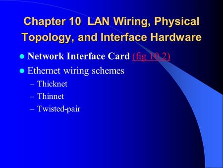 Chapter 10 LAN Wiring, Physical Topology, and Interface Hardware Network Interface Card (fig 10.2)(fig 10.2) Ethernet wiring schemes – Thicknet – Thinnet.