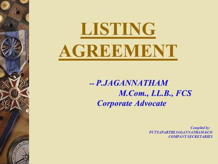 LISTING AGREEMENT -- P.JAGANNATHAM M.Com., LL.B., FCS Corporate Advocate Compiled by: PUTTAPARTHI JAGANNATHAM &CO COMPANY SECRETARIES.