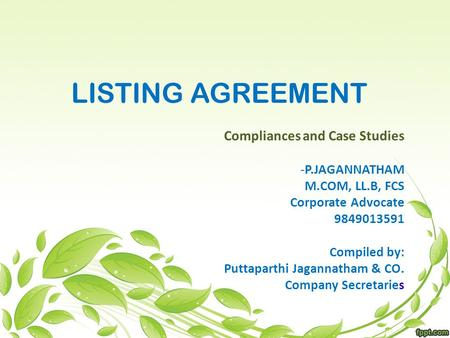 LISTING AGREEMENT Compliances and Case Studies -P.JAGANNATHAM M.COM, LL.B, FCS Corporate Advocate 9849013591 Compiled by: Puttaparthi Jagannatham & CO.