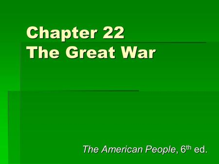 Chapter 22 The Great War The American People, 6 th ed.