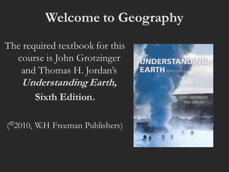 Welcome to Geography The required textbook for this course is John Grotzinger and Thomas H. Jordan's Understanding Earth, Sixth Edition. ( © 2010, W.H.