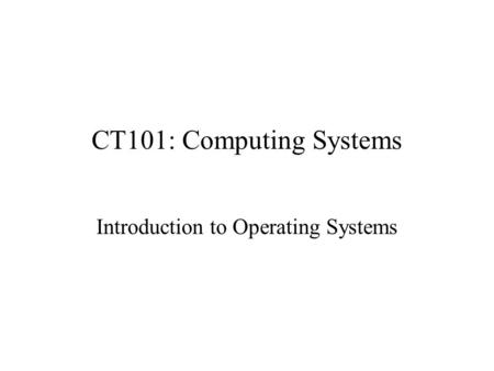 CT101: Computing Systems Introduction to Operating Systems.