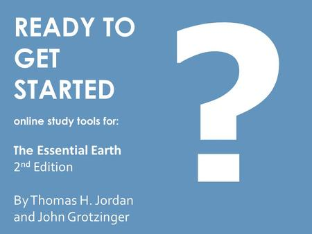 READY TO GET STARTED online study tools for: The Essential Earth 2 nd Edition By Thomas H. Jordan and John Grotzinger ?