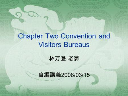 Chapter Two Convention and Visitors Bureaus 林万登 老師 自編講義 2008/03/15.