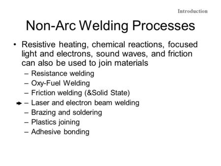 Non-Arc Welding Processes Resistive heating, chemical reactions, focused light and electrons, sound waves, and friction can also be used to join materials.