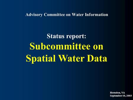 Advisory Committee on Water Information Status report: Subcommittee on Spatial Water Data Herndon, VA September 10, 2003.