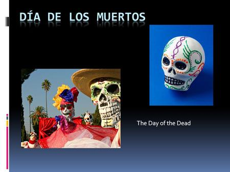 The Day of the Dead. Día de los Muertos  Día de los Muertos is a Mexican holiday celebrated every November 1 and 2.  It is a holiday of remembrance.