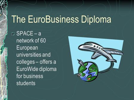 The EuroBusiness Diploma SPACE – a network of 60 European universities and colleges – offers a EuroWide diploma for business students.