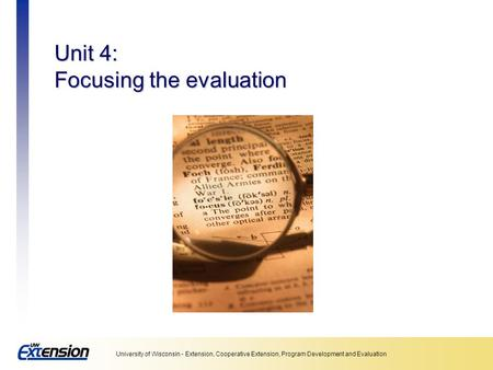 University of Wisconsin - Extension, Cooperative Extension, Program Development and Evaluation Unit 4: Focusing the evaluation.
