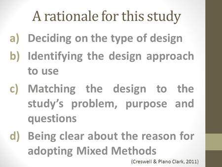 A rationale for this study a)Deciding on the type of design b)Identifying the design approach to use c)Matching the design to the study's problem, purpose.
