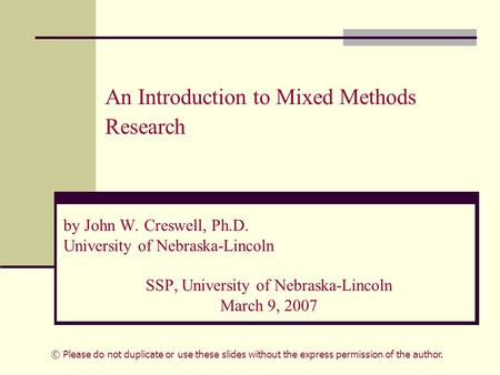 An Introduction to Mixed Methods Research by John W. Creswell, Ph.D. University of Nebraska-Lincoln SSP, University of Nebraska-Lincoln March 9, 2007 ©