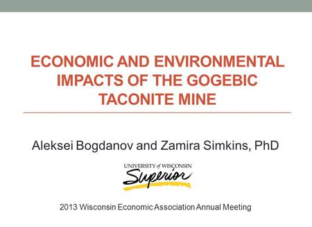 ECONOMIC AND ENVIRONMENTAL IMPACTS OF THE GOGEBIC TACONITE MINE Aleksei Bogdanov and Zamira Simkins, PhD 2013 Wisconsin Economic Association Annual Meeting.