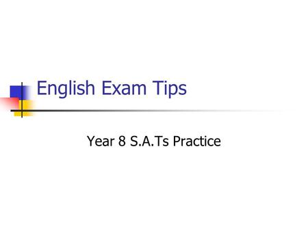English Exam Tips Year 8 S.A.Ts Practice Learning Outcomes: To create a solid understanding of what to expect and how to cope with S.A.Ts questions.