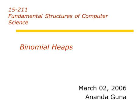 15-211 Fundamental Structures of Computer Science March 02, 2006 Ananda Guna Binomial Heaps.