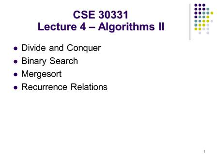 1 Divide and Conquer Binary Search Mergesort Recurrence Relations CSE 30331 Lecture 4 – Algorithms II.