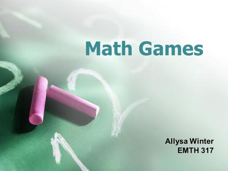 Math Games Allysa Winter EMTH 317. What is a Math Game? Involve a challenge, usually against one or more opponents Are governed by a set of rules and.