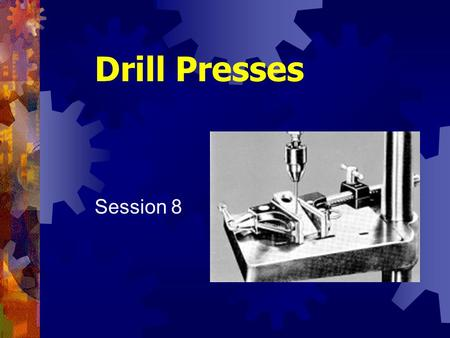 Drill Presses Session 8. Shop Tools and Techniques2 Drilling Machines Probably first mechanical device developed Principle of rotating tool to make hole.