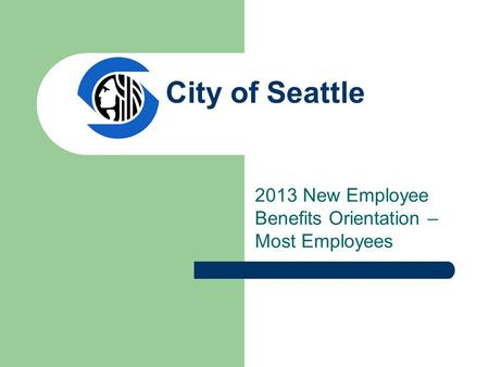 City of Seattle 2013 New Employee Benefits Orientation – Most Employees.