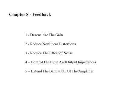 Chapter 8 - Feedback 1 - Desensitize The Gain 2 - Reduce Nonlinear Distortions 3 - Reduce The Effect of Noise 4 – Control The Input And Output Impedances.