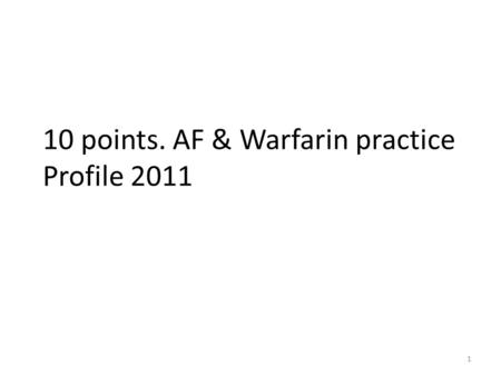 1 10 points. AF & Warfarin practice Profile 2011.
