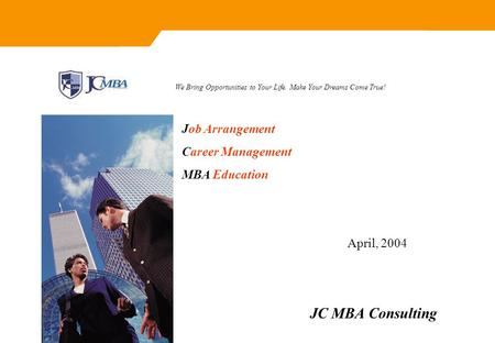JC MBA Consulting We Bring Opportunities to Your Life. Make Your Dreams Come True! April, 2004 Job Arrangement Career Management MBA Education.