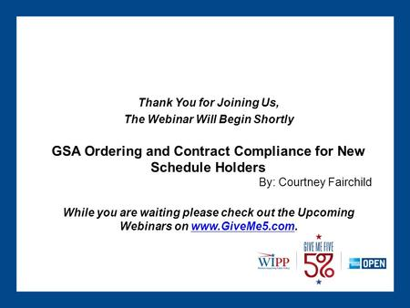 Thank You for Joining Us, The Webinar Will Begin Shortly GSA Ordering and Contract Compliance for New Schedule Holders By: Courtney Fairchild While you.