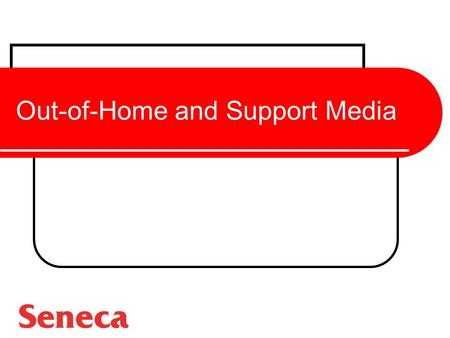 Out-of-Home and Support Media. The Role of Out-of-Home Media To deliver the advertising messages people encounter while moving throughout their town or.