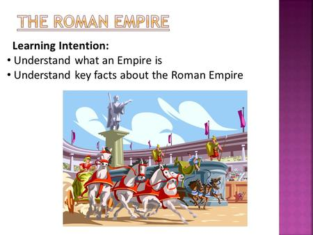 Learning Intention: Understand what an Empire is Understand key facts about the Roman Empire.