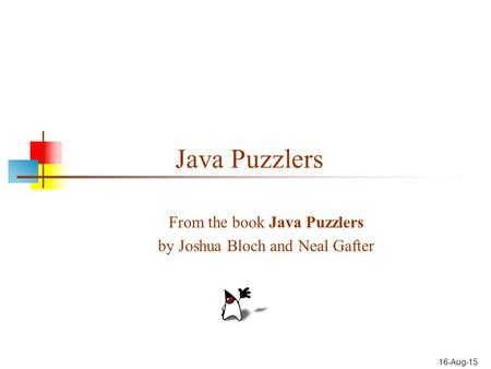 16-Aug-15 Java Puzzlers From the book Java Puzzlers by Joshua Bloch and Neal Gafter.