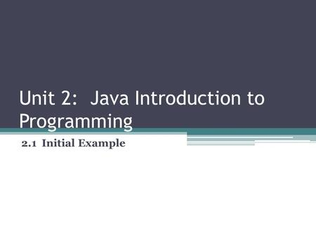 Unit 2: Java Introduction to Programming 2.1 Initial Example.