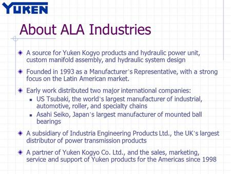 About ALA Industries A source for Yuken Kogyo products and hydraulic power unit, custom manifold assembly, and hydraulic system design Founded in 1993.