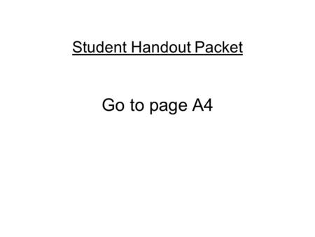Student Handout Packet Go to page A4. Please answer the following questions using page A4.