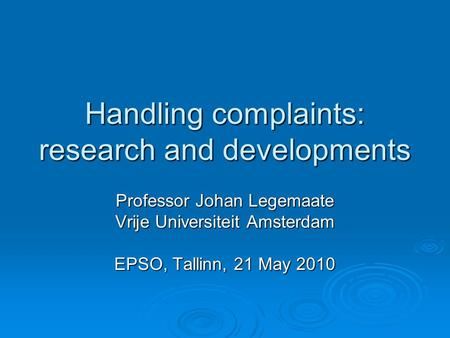 Handling complaints: research and developments Professor Johan Legemaate Vrije Universiteit Amsterdam EPSO, Tallinn, 21 May 2010.