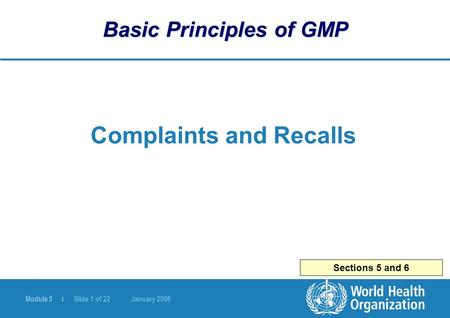 Module 5 | Slide 1 of 22 January 2006 Sections 5 and 6 Basic Principles of GMP Complaints and Recalls.