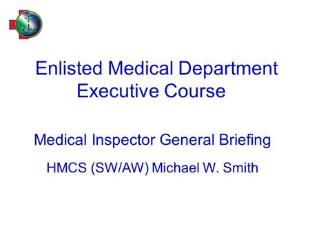 Enlisted Medical Department Executive Course Medical Inspector General Briefing HMCS (SW/AW) Michael W. Smith.