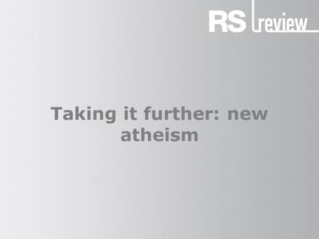 Taking it further: new atheism. The new atheism (1) New atheism: 'religion should not simply be tolerated but should be countered, criticized, and exposed.
