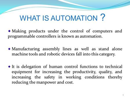 WHAT IS AUTOMATION ? Making products under the control of computers and programmable controllers is known as automation. Manufacturing assembly lines as.