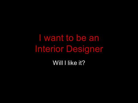 I want to be an Interior Designer Will I like it?.
